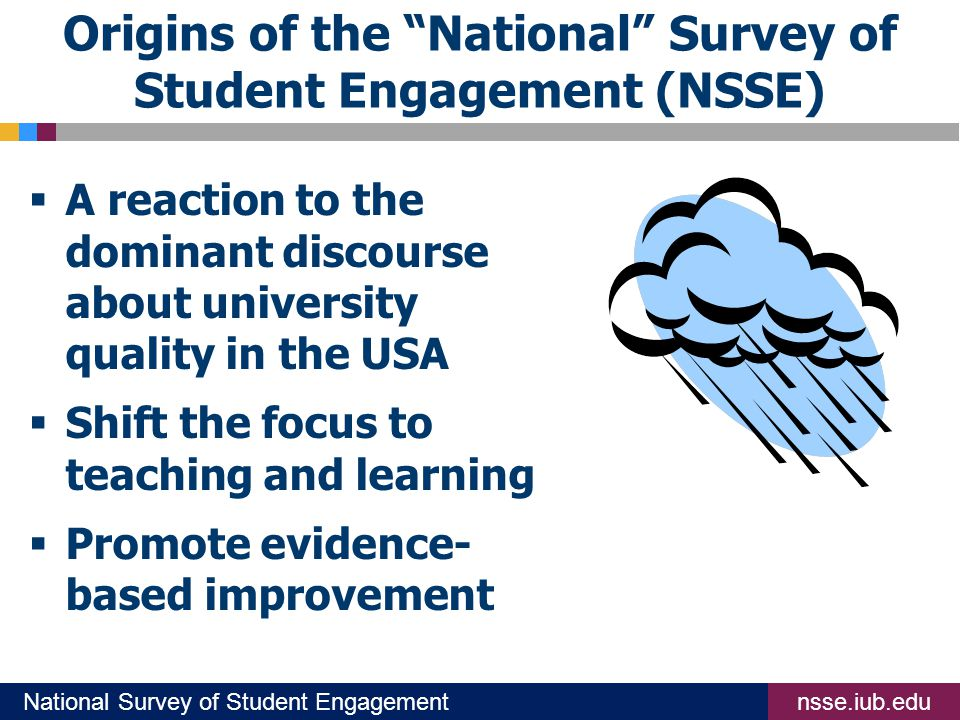 nsse.iub.eduNational Survey of Student Engagement Origins of the National Survey of Student Engagement (NSSE)  A reaction to the dominant discourse about university quality in the USA  Shift the focus to teaching and learning  Promote evidence- based improvement