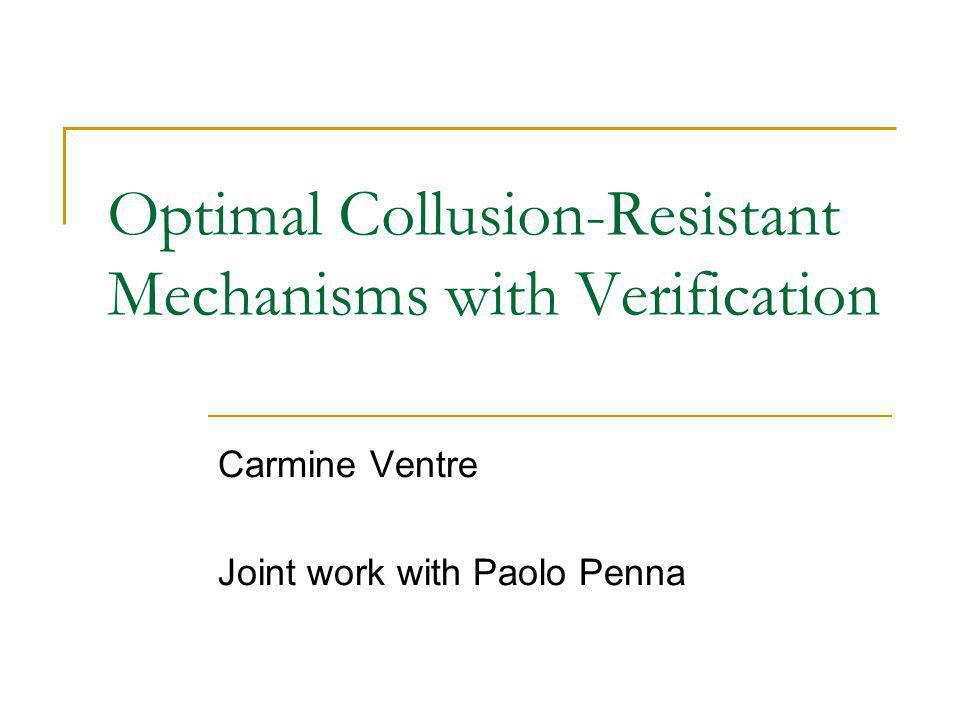 Optimal Collusion-Resistant Mechanisms with Verification Carmine Ventre Joint work with Paolo Penna