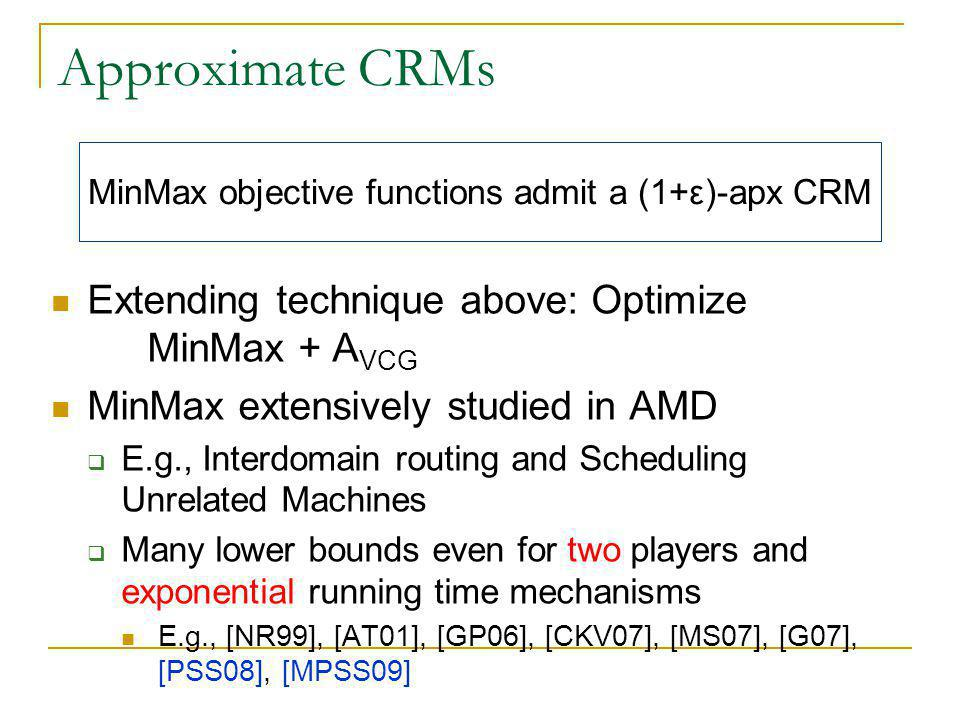 Approximate CRMs Extending technique above: Optimize MinMax + A VCG MinMax extensively studied in AMD  E.g., Interdomain routing and Scheduling Unrelated Machines  Many lower bounds even for two players and exponential running time mechanisms E.g., [NR99], [AT01], [GP06], [CKV07], [MS07], [G07], [PSS08], [MPSS09] MinMax objective functions admit a (1+ε)-apx CRM