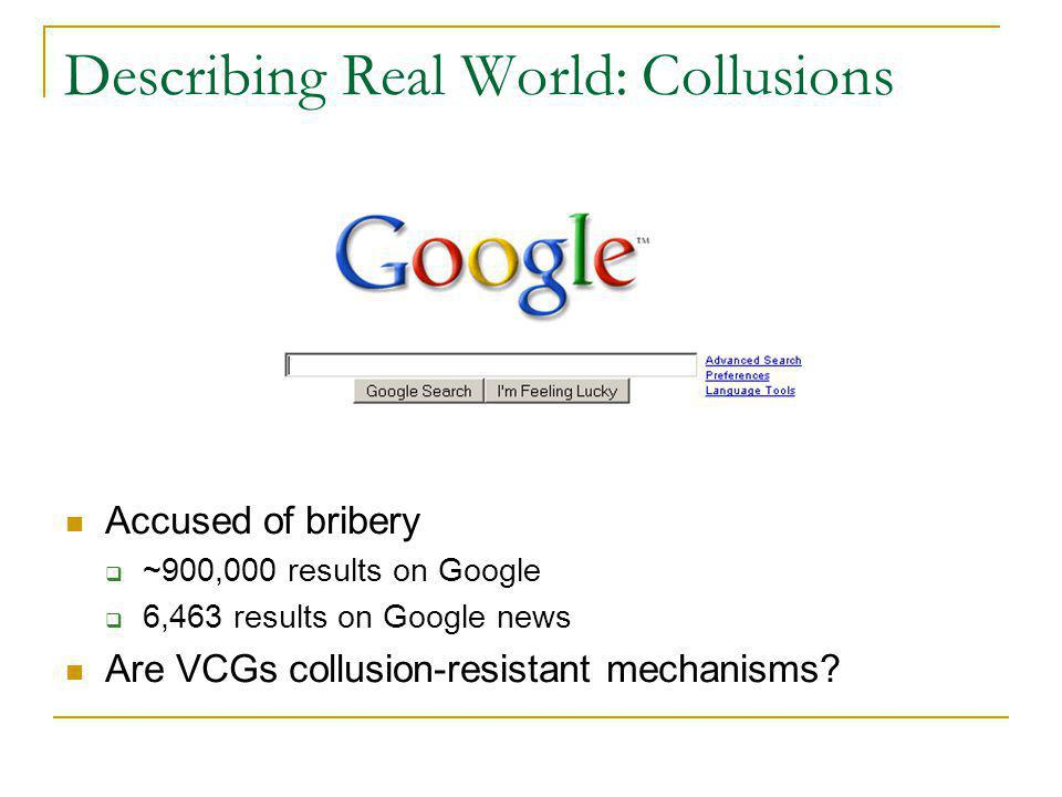 Describing Real World: Collusions Accused of bribery  ~900,000 results on Google  6,463 results on Google news Are VCGs collusion-resistant mechanisms