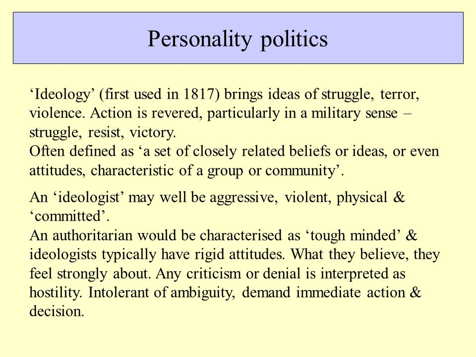 Personality politics 'Ideology' (first used in 1817) brings ideas of struggle, terror, violence.