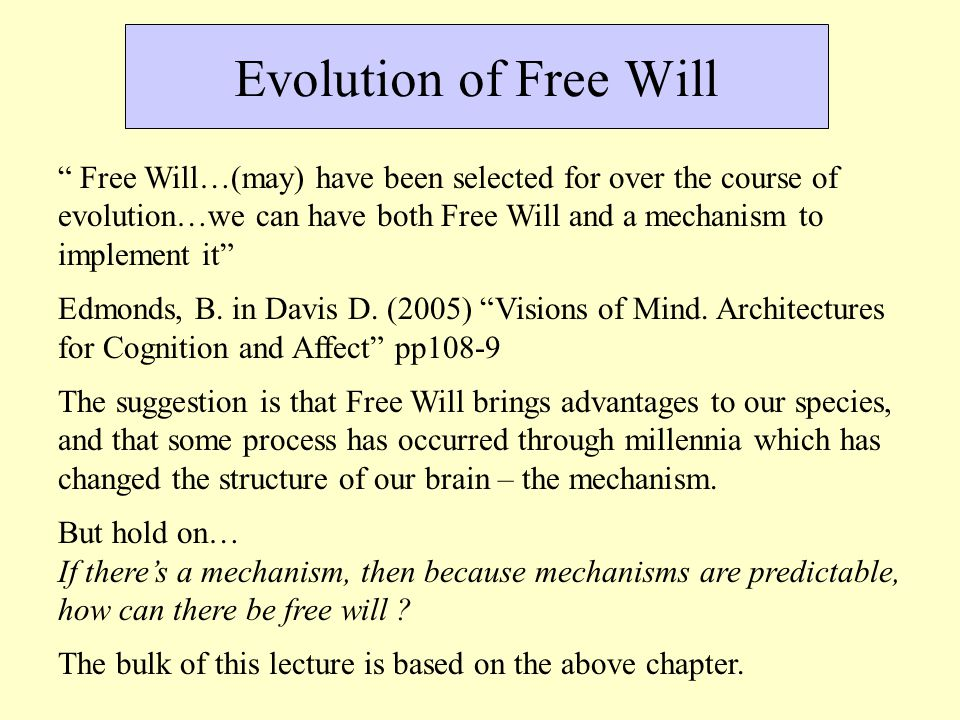 Evolution of Free Will Free Will…(may) have been selected for over the course of evolution…we can have both Free Will and a mechanism to implement it Edmonds, B.