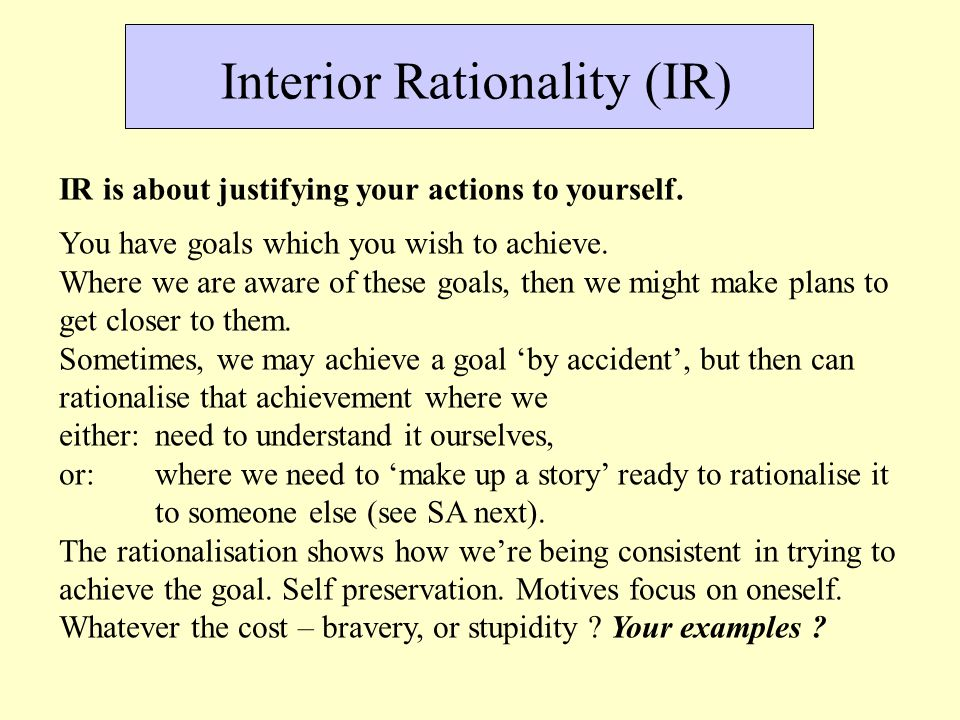 Interior Rationality (IR) IR is about justifying your actions to yourself.