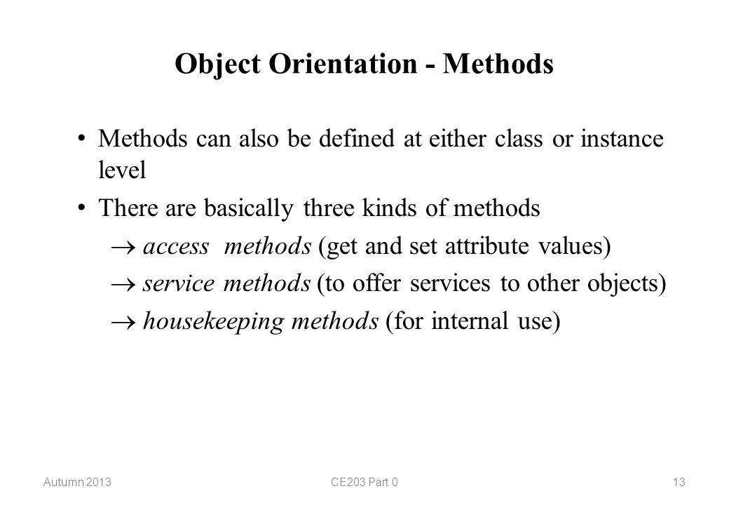 Object Orientation - Methods Methods can also be defined at either class or instance level There are basically three kinds of methods  access methods (get and set attribute values)  service methods (to offer services to other objects)  housekeeping methods (for internal use) Autumn 2013CE203 Part 013
