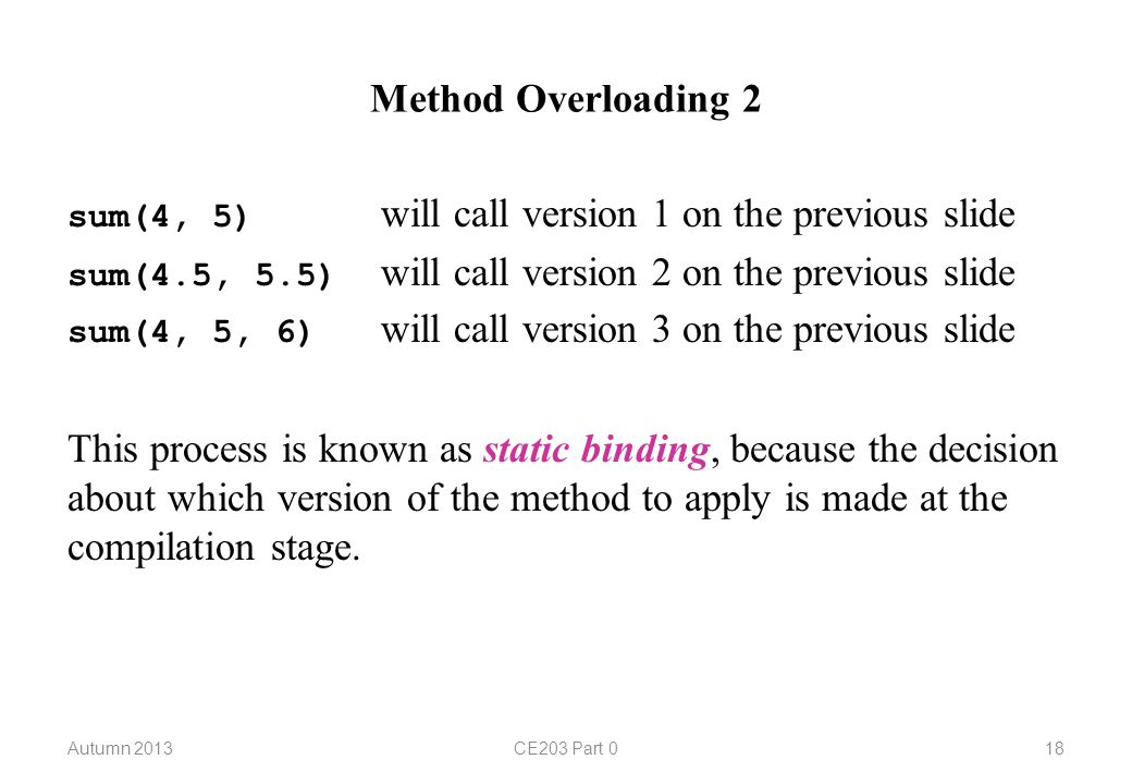 Method Overloading 2 sum(4, 5) will call version 1 on the previous slide sum(4.5, 5.5) will call version 2 on the previous slide sum(4, 5, 6) will call version 3 on the previous slide This process is known as static binding, because the decision about which version of the method to apply is made at the compilation stage.