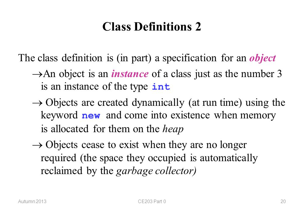 Class Definitions 2 The class definition is (in part) a specification for an object  An object is an instance of a class just as the number 3 is an instance of the type int  Objects are created dynamically (at run time) using the keyword new and come into existence when memory is allocated for them on the heap  Objects cease to exist when they are no longer required (the space they occupied is automatically reclaimed by the garbage collector) Autumn 2013CE203 Part 020