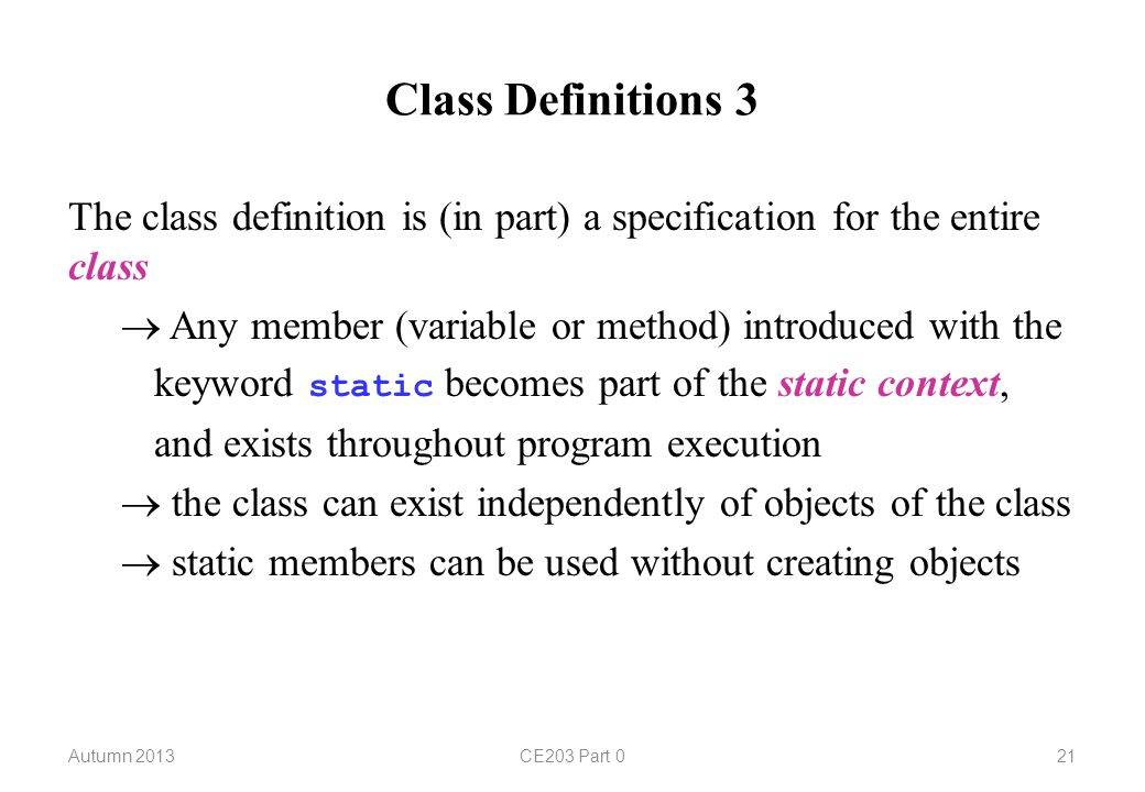 Class Definitions 3 The class definition is (in part) a specification for the entire class  Any member (variable or method) introduced with the keyword static becomes part of the static context, and exists throughout program execution  the class can exist independently of objects of the class  static members can be used without creating objects Autumn 2013CE203 Part 021