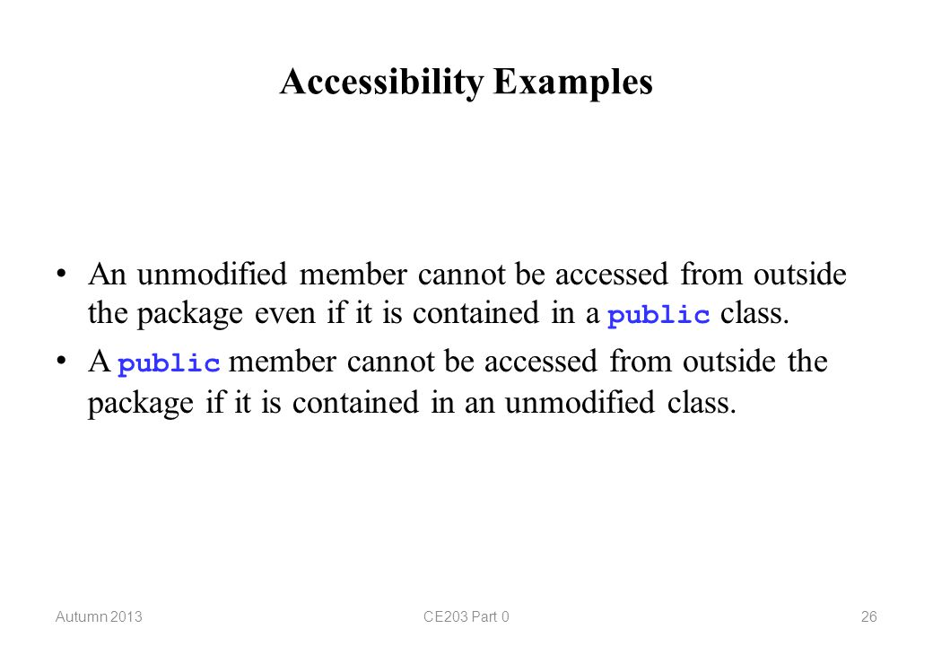 Accessibility Examples Autumn 2013CE203 Part 026 An unmodified member cannot be accessed from outside the package even if it is contained in a public class.
