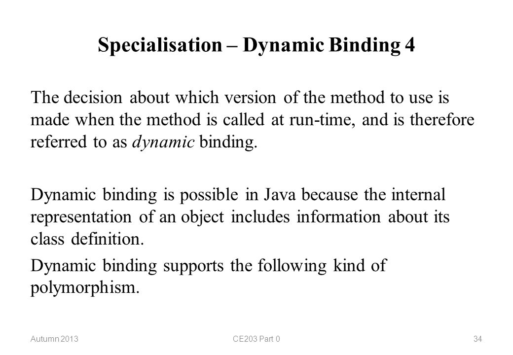 Specialisation – Dynamic Binding 4 Autumn 2013CE203 Part 034 The decision about which version of the method to use is made when the method is called at run-time, and is therefore referred to as dynamic binding.