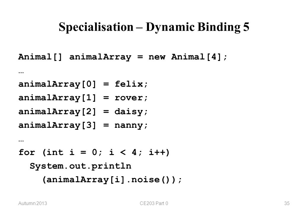 Specialisation – Dynamic Binding 5 Autumn 2013CE203 Part 035 Animal[] animalArray = new Animal[4]; … animalArray[0] = felix; animalArray[1] = rover; animalArray[2] = daisy; animalArray[3] = nanny; … for (int i = 0; i < 4; i++) System.out.println (animalArray[i].noise());