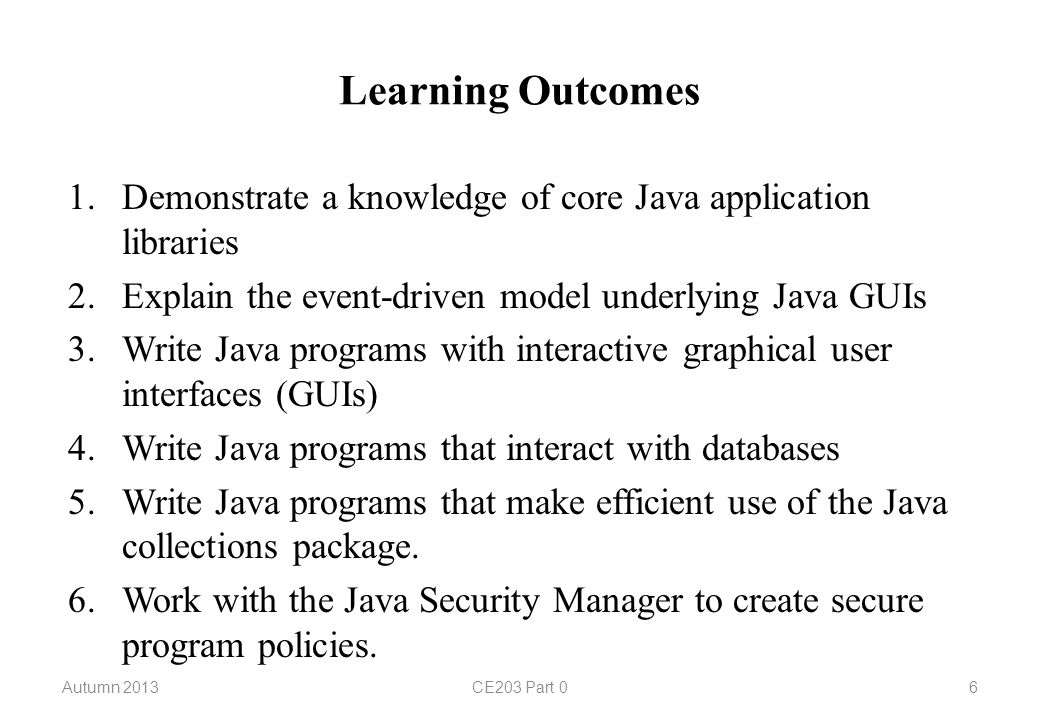 Learning Outcomes 1.Demonstrate a knowledge of core Java application libraries 2.Explain the event-driven model underlying Java GUIs 3.Write Java programs with interactive graphical user interfaces (GUIs) 4.Write Java programs that interact with databases 5.Write Java programs that make efficient use of the Java collections package.