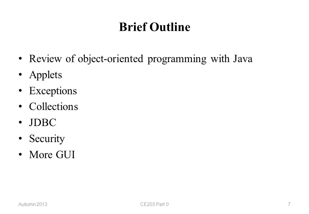 Brief Outline Review of object-oriented programming with Java Applets Exceptions Collections JDBC Security More GUI Autumn 2013CE203 Part 07