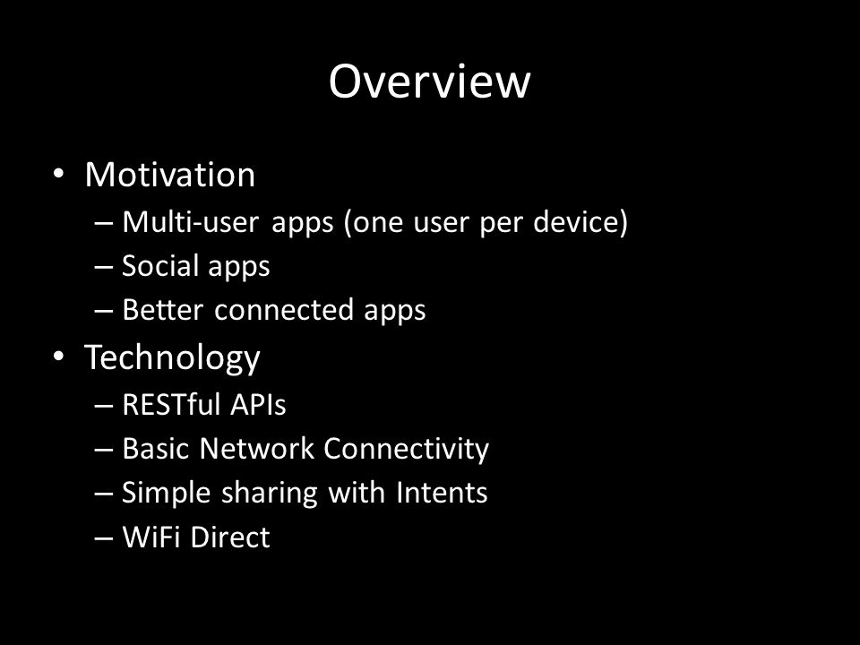 Overview Motivation – Multi-user apps (one user per device) – Social apps – Better connected apps Technology – RESTful APIs – Basic Network Connectivity – Simple sharing with Intents – WiFi Direct