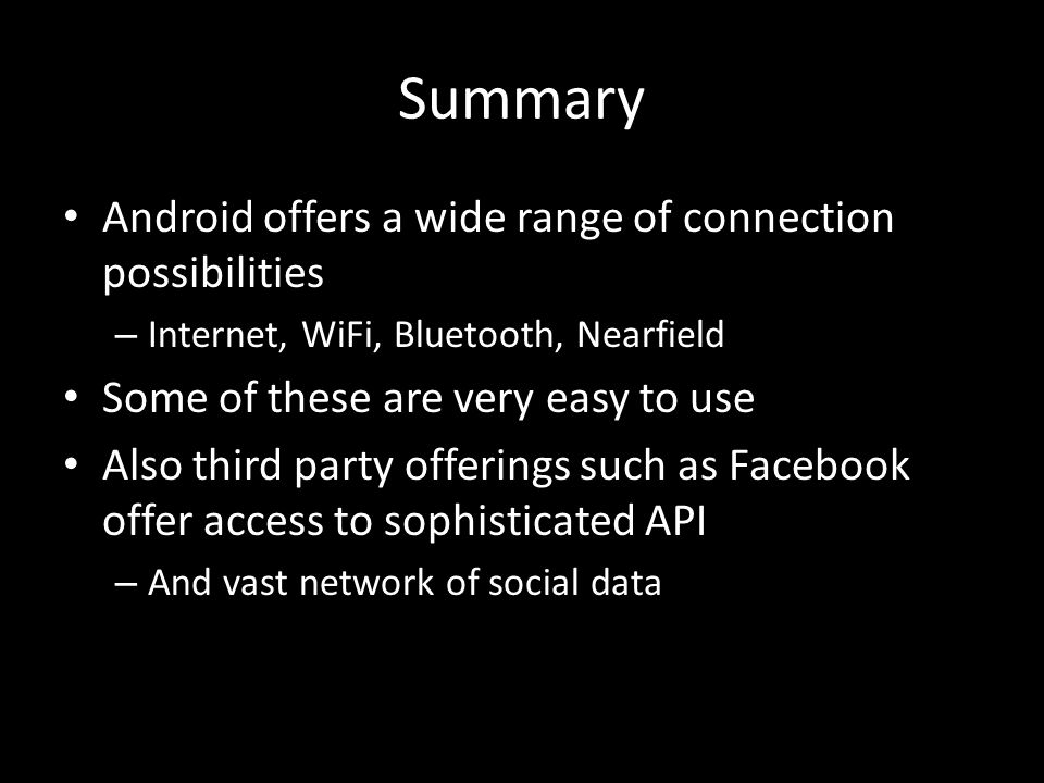 Summary Android offers a wide range of connection possibilities – Internet, WiFi, Bluetooth, Nearfield Some of these are very easy to use Also third party offerings such as Facebook offer access to sophisticated API – And vast network of social data