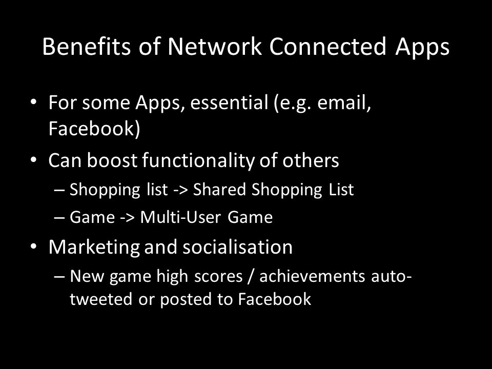 Benefits of Network Connected Apps For some Apps, essential (e.g.