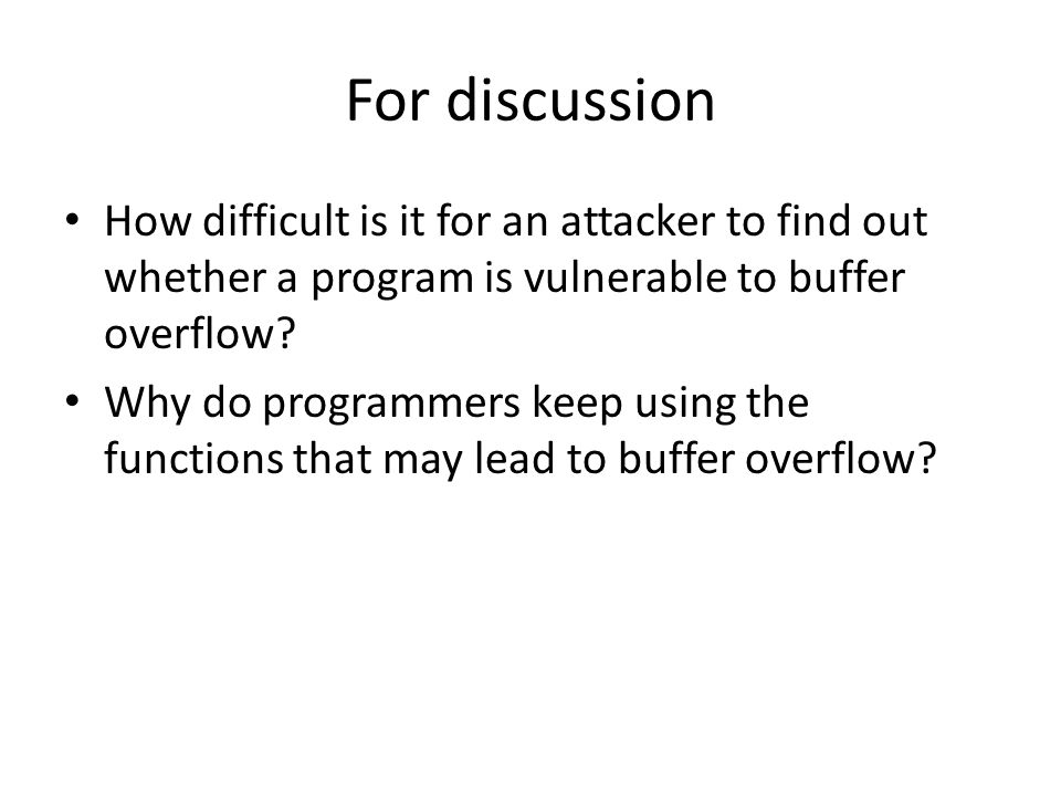 For discussion How difficult is it for an attacker to find out whether a program is vulnerable to buffer overflow.