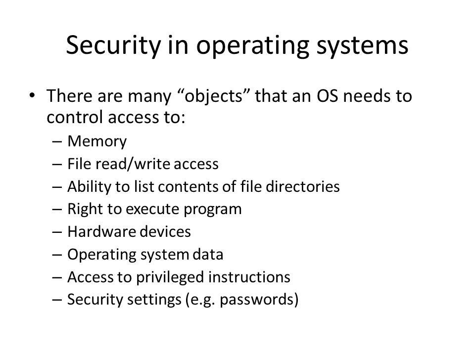 Security in operating systems There are many objects that an OS needs to control access to: – Memory – File read/write access – Ability to list contents of file directories – Right to execute program – Hardware devices – Operating system data – Access to privileged instructions – Security settings (e.g.