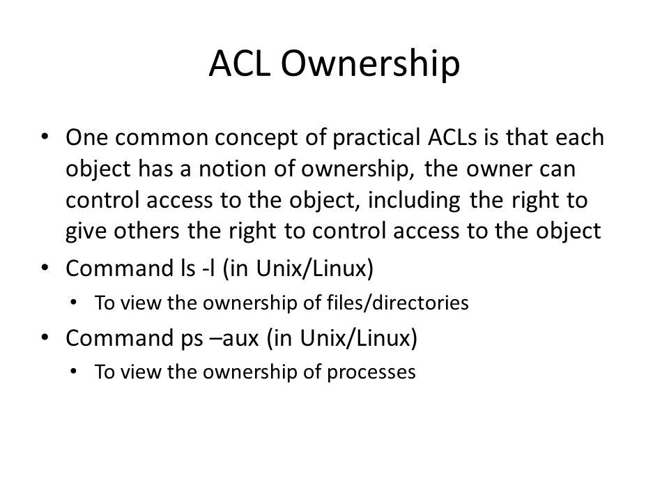 ACL Ownership One common concept of practical ACLs is that each object has a notion of ownership, the owner can control access to the object, including the right to give others the right to control access to the object Command ls -l (in Unix/Linux) To view the ownership of files/directories Command ps –aux (in Unix/Linux) To view the ownership of processes