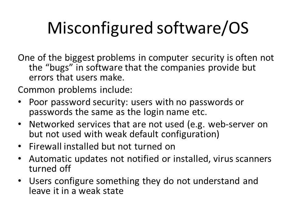 Misconfigured software/OS One of the biggest problems in computer security is often not the bugs in software that the companies provide but errors that users make.