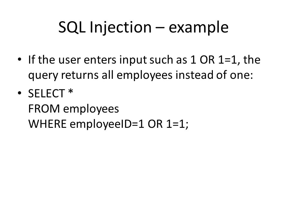 SQL Injection – example If the user enters input such as 1 OR 1=1, the query returns all employees instead of one: SELECT * FROM employees WHERE employeeID=1 OR 1=1;
