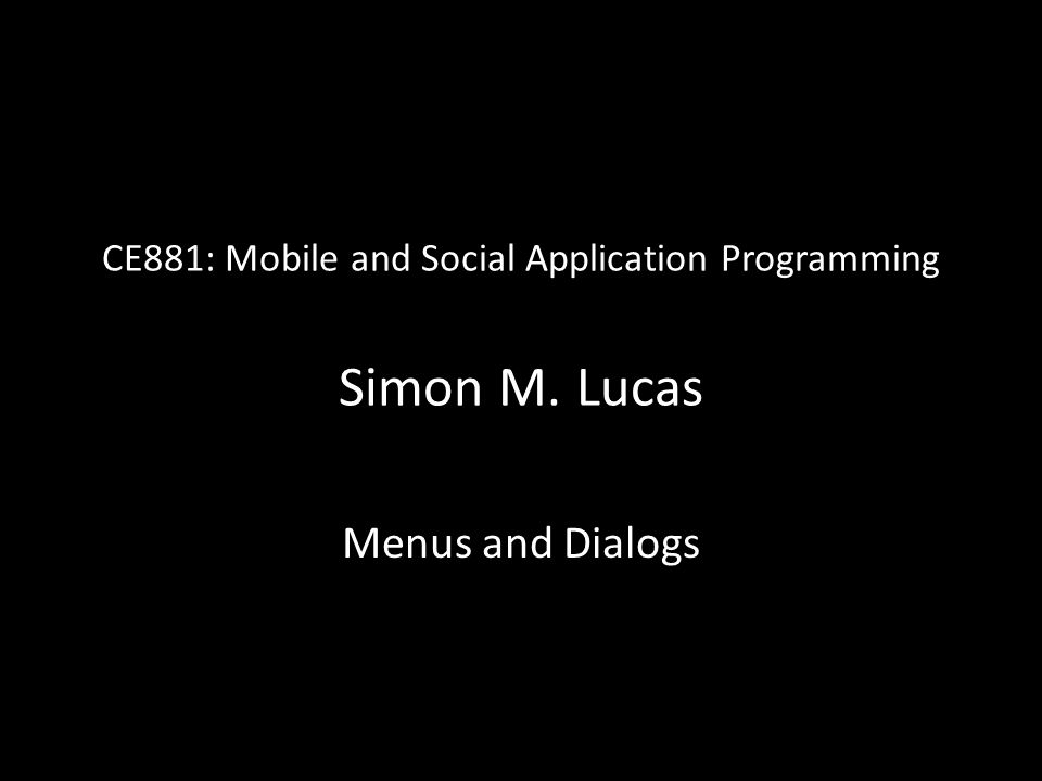 CE881: Mobile and Social Application Programming Simon M. Lucas Menus and Dialogs