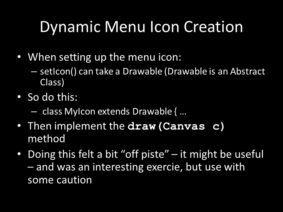 Dynamic Menu Icon Creation When setting up the menu icon: – setIcon() can take a Drawable (Drawable is an Abstract Class) So do this: – class MyIcon extends Drawable { … Then implement the draw(Canvas c) method Doing this felt a bit off piste – it might be useful – and was an interesting exercie, but use with some caution