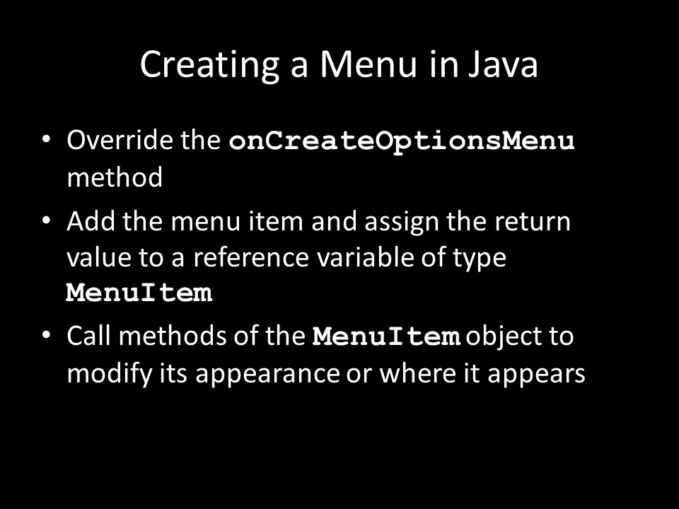Creating a Menu in Java Override the onCreateOptionsMenu method Add the menu item and assign the return value to a reference variable of type MenuItem Call methods of the MenuItem object to modify its appearance or where it appears
