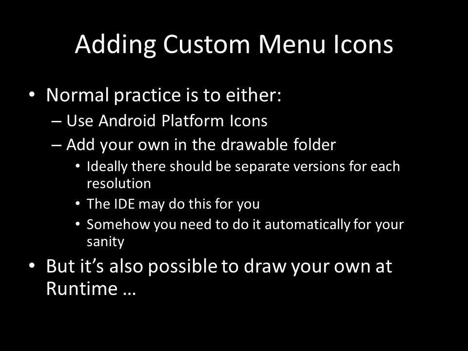 Adding Custom Menu Icons Normal practice is to either: – Use Android Platform Icons – Add your own in the drawable folder Ideally there should be separate versions for each resolution The IDE may do this for you Somehow you need to do it automatically for your sanity But it's also possible to draw your own at Runtime …