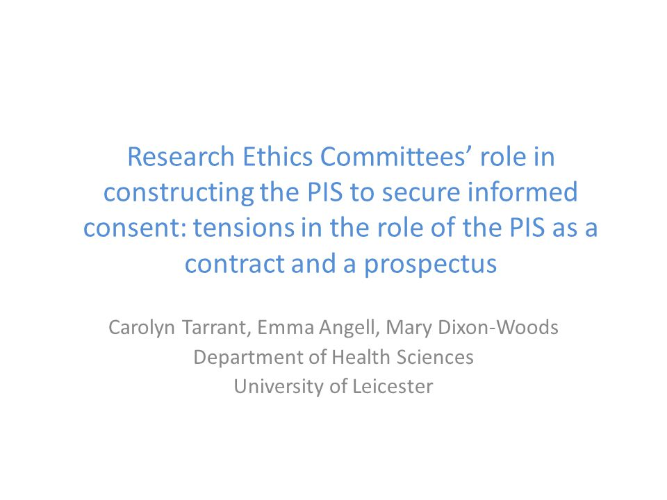 Research Ethics Committees' role in constructing the PIS to secure informed consent: tensions in the role of the PIS as a contract and a prospectus Carolyn Tarrant, Emma Angell, Mary Dixon-Woods Department of Health Sciences University of Leicester