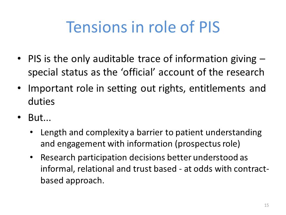 Tensions in role of PIS PIS is the only auditable trace of information giving – special status as the 'official' account of the research Important role in setting out rights, entitlements and duties But...
