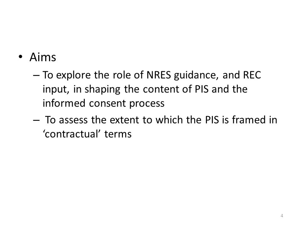 Aims – To explore the role of NRES guidance, and REC input, in shaping the content of PIS and the informed consent process – To assess the extent to which the PIS is framed in 'contractual' terms 4
