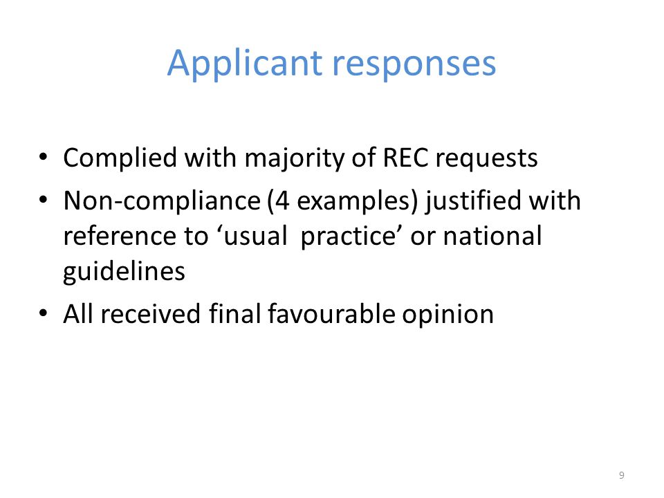 Applicant responses Complied with majority of REC requests Non-compliance (4 examples) justified with reference to 'usual practice' or national guidelines All received final favourable opinion 9