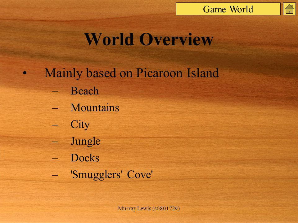 Murray Lewis (s0801729) World Overview Mainly based on Picaroon Island –Beach –Mountains –City –Jungle –Docks – Smugglers Cove Game World