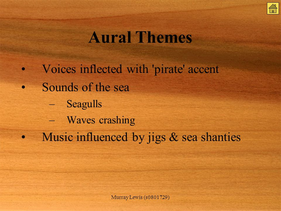 Murray Lewis (s0801729) Aural Themes Voices inflected with pirate accent Sounds of the sea –Seagulls –Waves crashing Music influenced by jigs & sea shanties