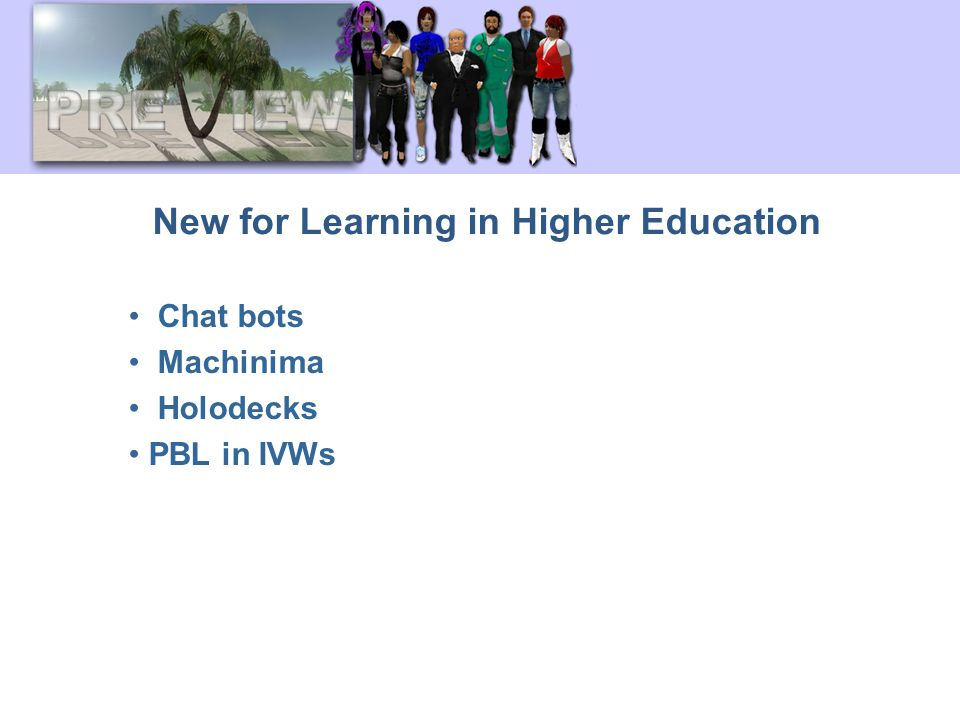 New for Learning in Higher Education Chat bots Machinima Holodecks PBL in IVWs