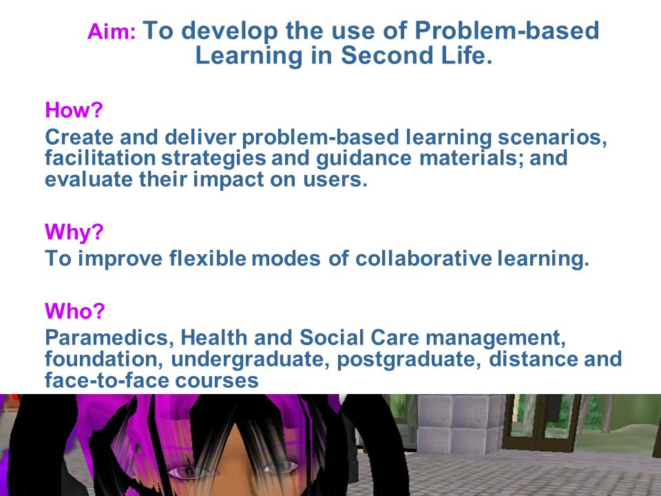 Aim: To develop the use of Problem-based Learning in Second Life.