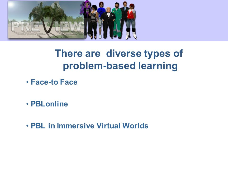 There are diverse types of problem-based learning Face-to Face PBLonline PBL in Immersive Virtual Worlds
