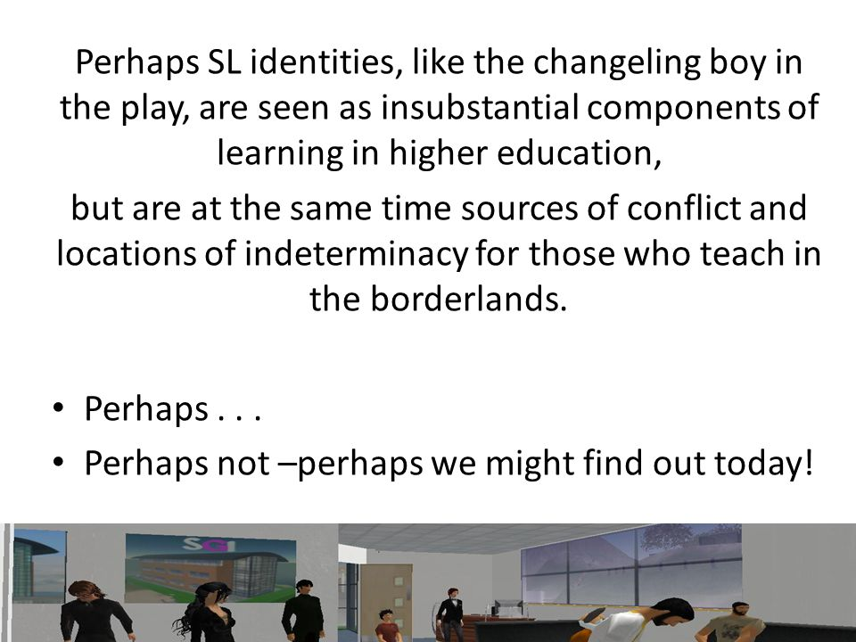 Perhaps SL identities, like the changeling boy in the play, are seen as insubstantial components of learning in higher education, but are at the same time sources of conflict and locations of indeterminacy for those who teach in the borderlands.