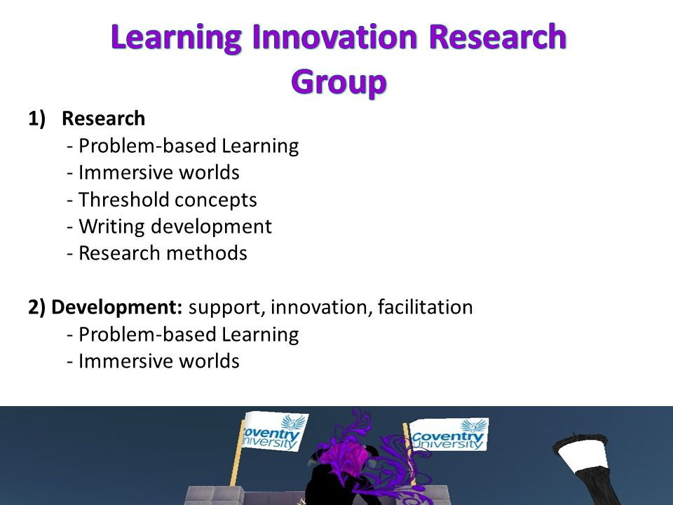 1)Research - Problem-based Learning - Immersive worlds - Threshold concepts - Writing development - Research methods 2) Development: support, innovation, facilitation - Problem-based Learning - Immersive worlds