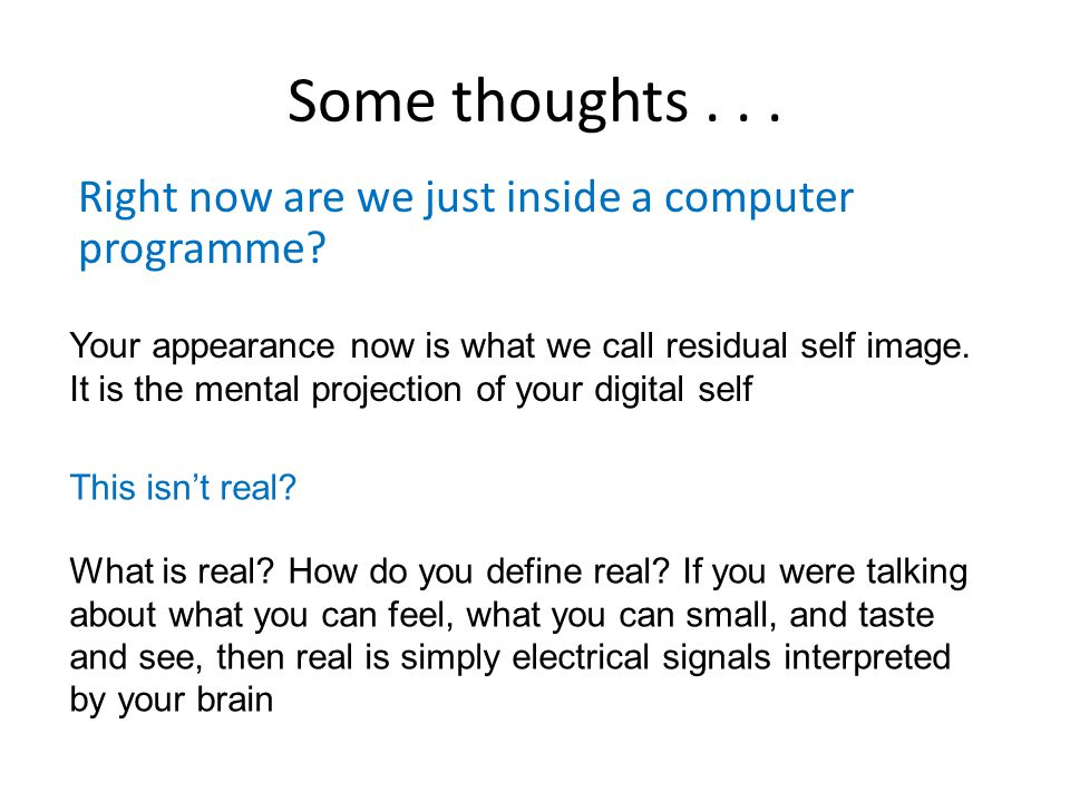 Some thoughts... Right now are we just inside a computer programme.