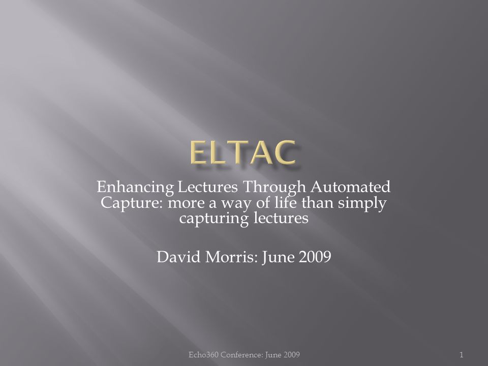 Enhancing Lectures Through Automated Capture: more a way of life than simply capturing lectures David Morris: June 2009 1Echo360 Conference: June 2009