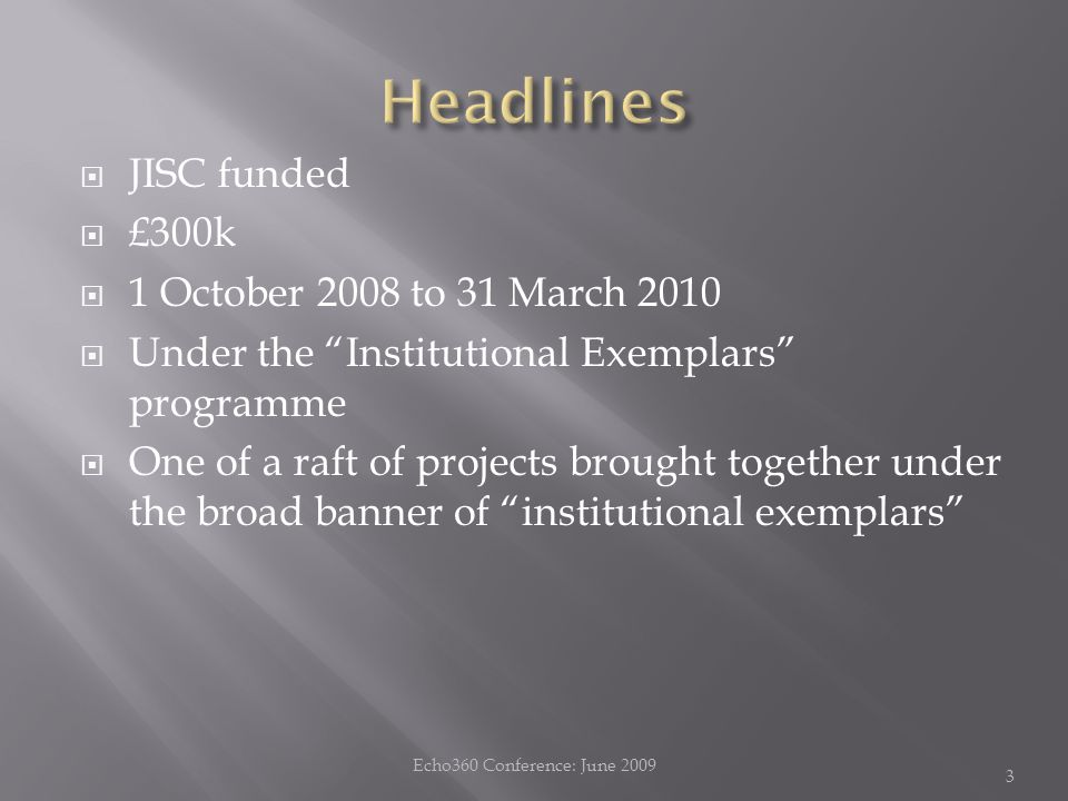  JISC funded  £300k  1 October 2008 to 31 March 2010  Under the Institutional Exemplars programme  One of a raft of projects brought together under the broad banner of institutional exemplars Echo360 Conference: June 2009 3