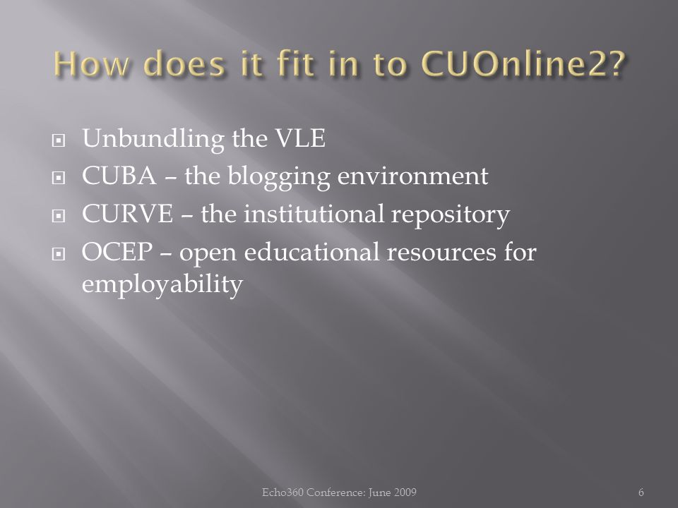  Unbundling the VLE  CUBA – the blogging environment  CURVE – the institutional repository  OCEP – open educational resources for employability 6Echo360 Conference: June 2009