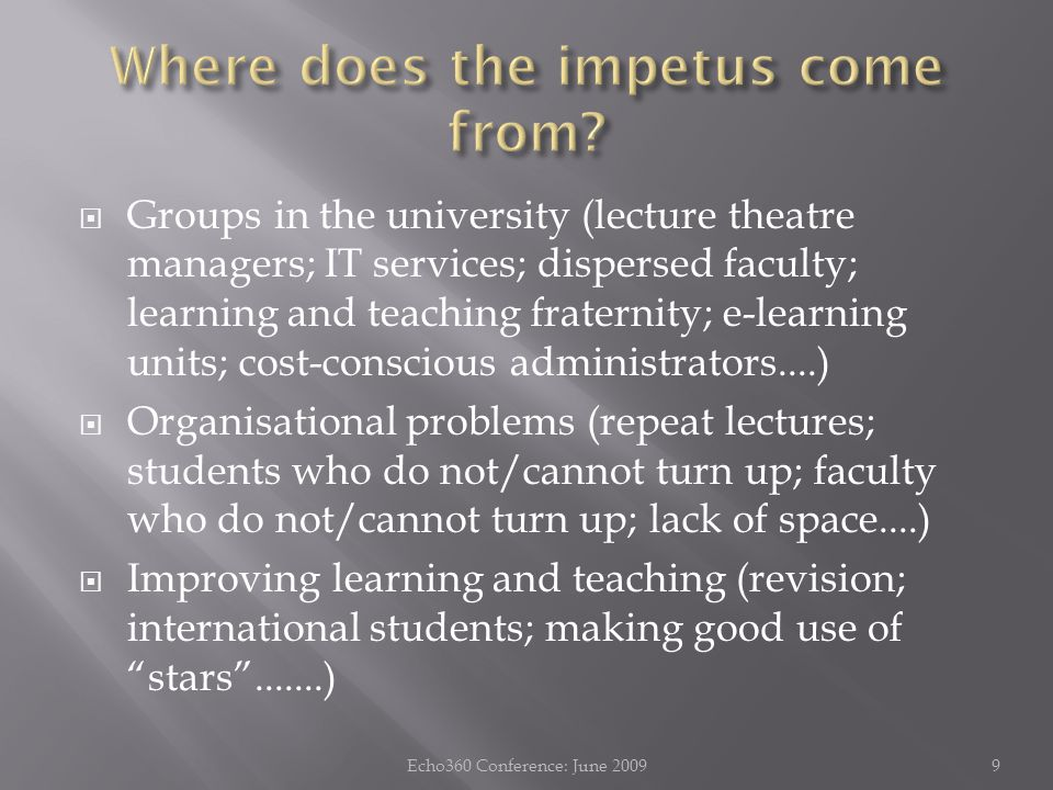  Groups in the university (lecture theatre managers; IT services; dispersed faculty; learning and teaching fraternity; e-learning units; cost-conscious administrators....)  Organisational problems (repeat lectures; students who do not/cannot turn up; faculty who do not/cannot turn up; lack of space....)  Improving learning and teaching (revision; international students; making good use of stars .......) 9Echo360 Conference: June 2009