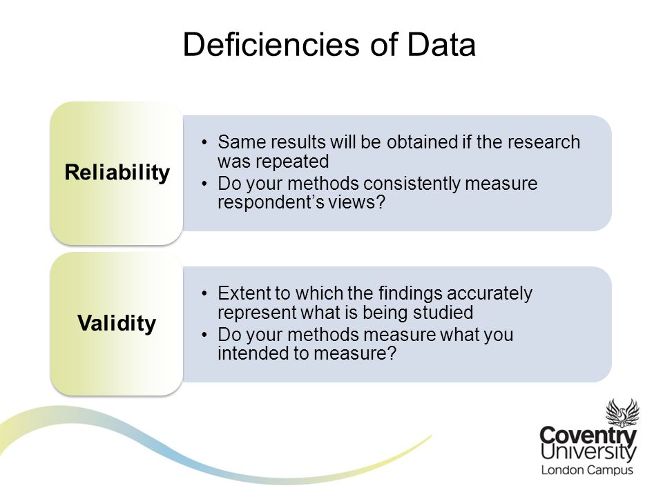 Deficiencies of Data Same results will be obtained if the research was repeated Do your methods consistently measure respondent's views.