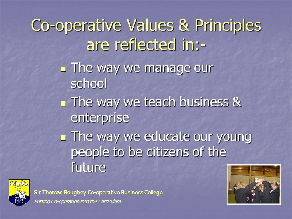 Co-operative Values & Principles are reflected in:- The way we manage our school The way we manage our school The way we teach business & enterprise The way we teach business & enterprise The way we educate our young people to be citizens of the future The way we educate our young people to be citizens of the future Sir Thomas Boughey Co-operative Business College Putting Co-operation into the Curriculum