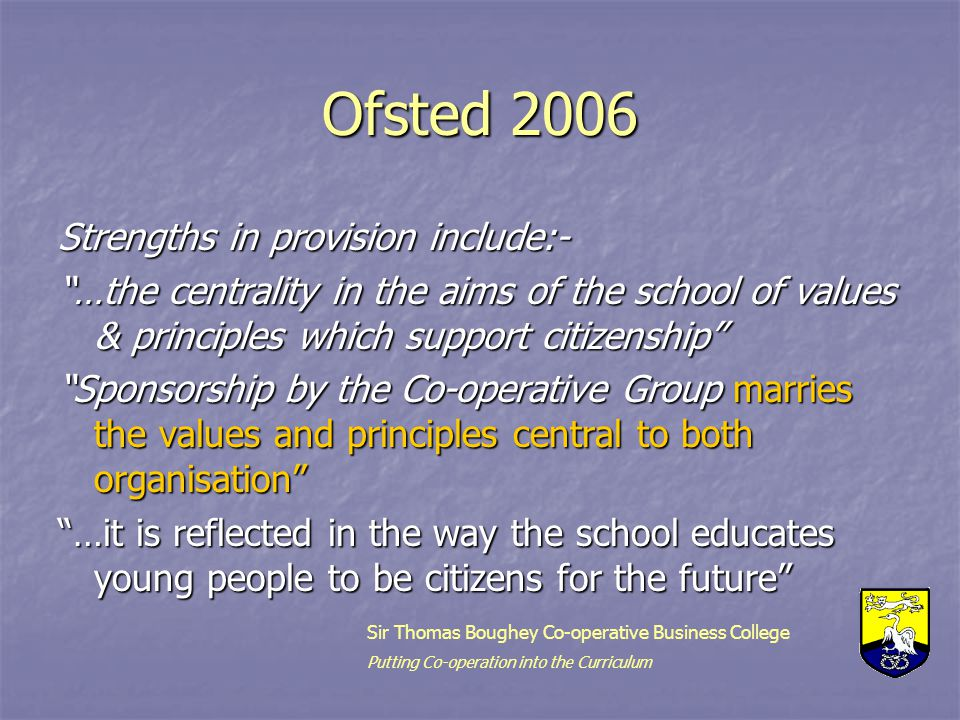Ofsted 2006 Strengths in provision include:- …the centrality in the aims of the school of values & principles which support citizenship Sponsorship by the Co-operative Group marries the values and principles central to both organisation …it is reflected in the way the school educates young people to be citizens for the future Sir Thomas Boughey Co-operative Business College Putting Co-operation into the Curriculum