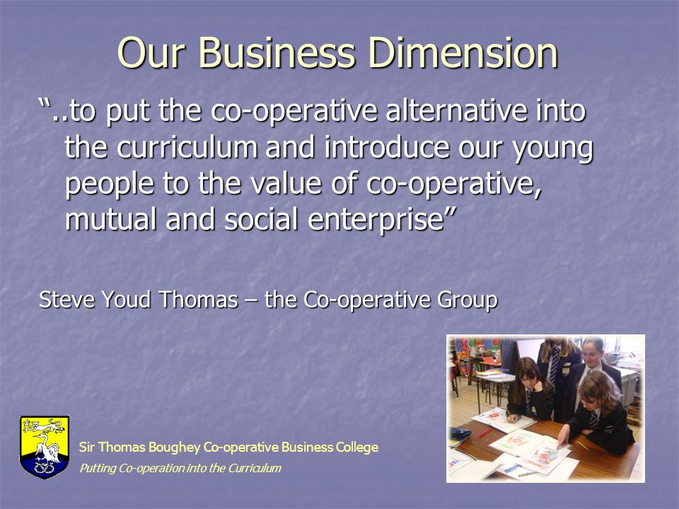 Our Business Dimension ..to put the co-operative alternative into the curriculum and introduce our young people to the value of co-operative, mutual and social enterprise Steve Youd Thomas – the Co-operative Group Sir Thomas Boughey Co-operative Business College Putting Co-operation into the Curriculum