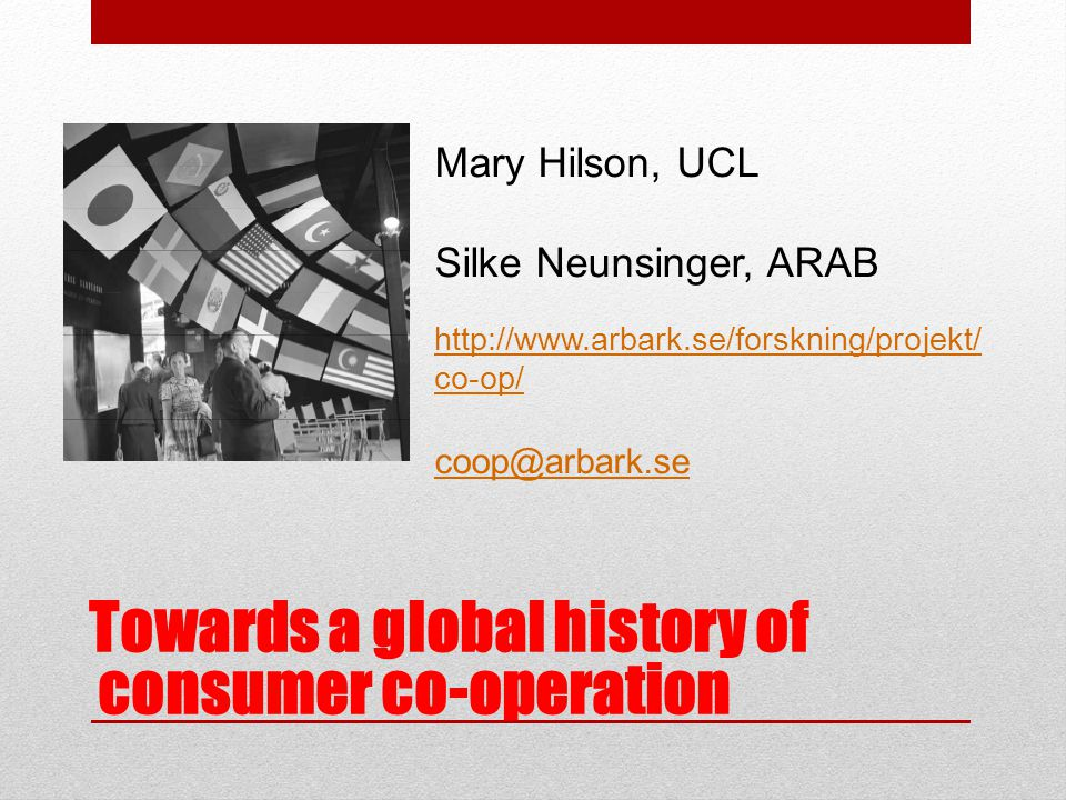 Towards a global history of consumer co-operation Mary Hilson, UCL Silke Neunsinger, ARAB http://www.arbark.se/forskning/projekt/ co-op/ coop@arbark.se