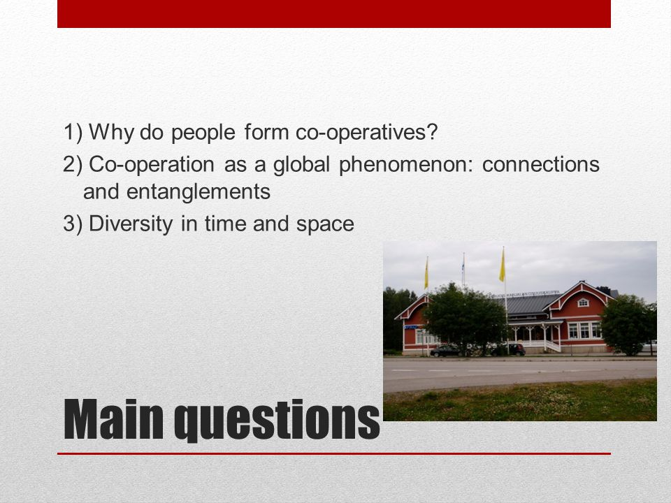 Main questions 1) Why do people form co-operatives.